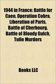 1944 in France: Battle of Villers-Bocage, Battle for Caen, Operation Cobra, Liberation of Paris, Operation Undergo, Battle of Cherbour - LLC Books (Editor)