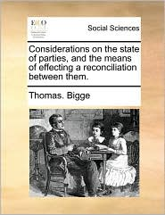 Considerations on the state of parties, and the means of effecting a reconciliation between them. - Thomas. Bigge