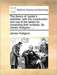 The theory of Jupiter's satellites, with the construction and use of the tables for computing their eclipses. By James Hodgson, ...