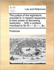 The justice of the legislature consider'd, in respect especially to their power of decreeing restitution ... With a preface inscribed to Sir R----- S-----, &c.