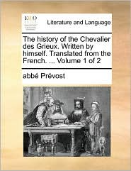 The history of the Chevalier des Grieux. Written by himself. Translated from the French. ... Volume 1 of 2 - abb Pr vost