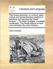 The Greek grammar; or, a short, plain, critical and comprehensive method of teaching and learning the Greek tongue: . To which is added, a suitable vocabulary. The fourth edition revised and corrected. By John Holmes, . - John Holmes