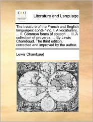 The treasure of the French and English languages: containing, I. A vocabulary, ... II. Common forms of speech ... III. A collection of proverbs, ... By Lewis Chambaud. The third edition, corrected and improved by the author. - Lewis Chambaud