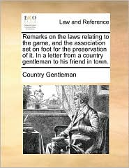 Remarks on the laws relating to the game, and the association set on foot for the preservation of it. In a letter from a country gentleman to his friend in town.