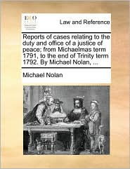 Reports of cases relating to the duty and office of a justice of peace; from Michaelmas term 1791, to the end of Trinity term 1792. By Michael Nolan, . - Michael Nolan
