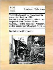 The faithful narrative; or an impartial account of the tryal of Mr. Bartholomew Greenwood, rider to his Majesty's First Troop of Horse-Guards, ... at the assizes at Kingston; on the second day of August, 1740. ... - Bartholomew Greenwood
