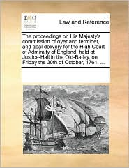 The proceedings on His Majesty's commission of oyer and terminer, and goal delivery for the High Court of Admiralty of England, held at Justice-Hall in the Old-Bailey, on Friday the 30th of October, 1761, ...