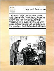 The trial at large of Arthur O'Connor, Esq. John Binns, John Allen, Jeremiah Leary, and James Coigley, for high treason, before Judge Buller, &c. under a special commission, at Maidstone, in the county of Kent. Taken in short hand.