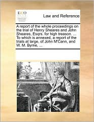 A report of the whole proceedings on the trial of Henry Sheares and John Sheares, Esqrs. for high treason. ... To which is annexed, a report of the trials at large, of John M'Cann, and W. M. Byrne, ... - See Notes Multiple Contributors
