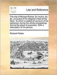 The trial of Richard Parker, for mutiny, &c. &c. on board of His Majesty's fleet at the Nore. To which is added an account of his behaviour during the whole proceedings. And at the place of execution. With a description of his person. - Richard Parker