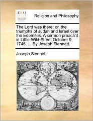 The Lord was there: or, the triumphs of Judah and Israel over the Edomites. A sermon preach'd in Little-Wild-Street October 9, 1746. ... By Joseph Stennett. - Joseph Stennett