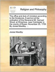 The office and duty of ministers according to the Scriptures. A sermon at the ordination of the Reverend Mr. Samuel Wood, at Wivenhoe, near Colchester in the county of Essex, November 25, 1709. By Josias Maultby, ... - Josias Maultby