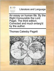 An essay on human life. By the Right Honourable the Lord Paget. The third edition. Corrected and much enlarg'd by the author. - Thomas Catesby Pagett