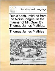 Runic Odes. Imitated from the Norse Tongue. in the Manner of Mr. Gray. by Thomas James Mathias.