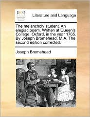 The melancholy student. An elegiac poem. Written at Queen's College, Oxford, in the year 1765. By Joseph Bromehead, M.A. The second edition corrected.