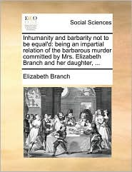 Inhumanity and barbarity not to be equal'd: being an impartial relation of the barbarous murder committed by Mrs. Elizabeth Branch and her daughter, ... - Elizabeth Branch