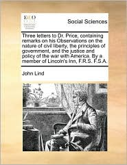 Three letters to Dr. Price, containing remarks on his Observations on the nature of civil liberty, the principles of government, and the justice and policy of the war with America. By a member of Lincoln's Inn, F.R.S. F.S.A. - John Lind