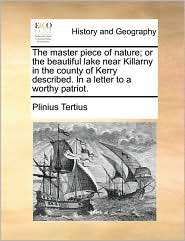 The master piece of nature; or the beautiful lake near Killarny in the county of Kerry described. In a letter to a worthy patriot. - Plinius Tertius