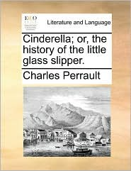 Cinderella; or, the history of the little glass slipper. - Charles Perrault