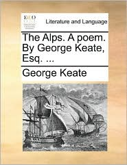 The Alps. A poem. By George Keate, Esq. ... - George Keate
