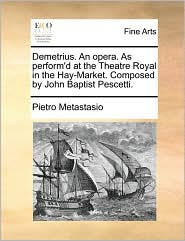 Demetrius. An opera. As perform'd at the Theatre Royal in the Hay-Market. Composed by John Baptist Pescetti. - Pietro Metastasio
