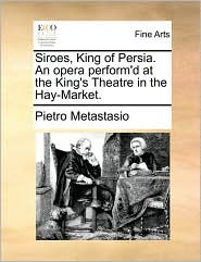 Siroes, King of Persia. An opera perform'd at the King's Theatre in the Hay-Market. - Pietro Metastasio