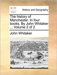 The history of Manchester. In four books. By John Whitaker. Volume 2 of 2 - John Whitaker