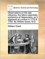 Observations on the late influenza, the febris catarrhalis epidemica of Hippocrates, as it appeared at London in 1775 & 1782. By William Grant, M.D. - William Grant