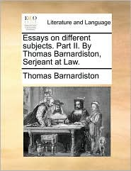 Essays on Different Subjects. Part II. by Thomas Barnardiston, Serjeant at Law.