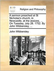 A sermon preached at St Nicholas's church, in Newcastle, at the assizes, ... On Tuesday, July 28. 1752. By John Wibbersley, ... - John Wibbersley