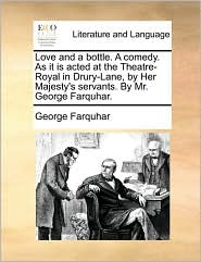 Love and a bottle. A comedy. As it is acted at the Theatre-Royal in Drury-Lane, by Her Majesty's servants. By Mr. George Farquhar. - George Farquhar