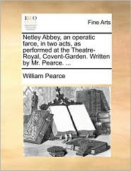 Netley Abbey, an operatic farce, in two acts, as performed at the Theatre-Royal, Covent-Garden. Written by Mr. Pearce. ... - William Pearce