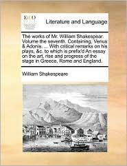 The works of Mr. William Shakespear. Volume the seventh. Containing, Venus & Adonis. . With critical remarks on his plays, & c. to which is prefix'd An essay on the art, rise and progress of the stage in Greece, Rome and England. - William Shakespeare