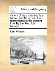 History of the ancient earls of Warren and Surry, and their descendants to the present time. By the Rev. John Watson, . - John Watson