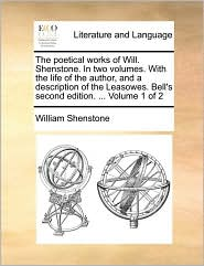 The poetical works of Will. Shenstone. In two volumes. With the life of the author, and a description of the Leasowes. Bell's second edition. ... Volume 1 of 2 - William Shenstone