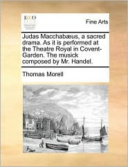 Judas Macchab us, a sacred drama. As it is performed at the Theatre Royal in Covent-Garden. The musick composed by Mr. Handel. - Thomas Morell