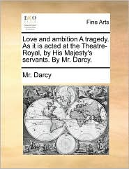 Love and ambition A tragedy. As it is acted at the Theatre-Royal, by His Majesty's servants. By Mr. Darcy. - Mr. Darcy