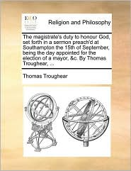 The magistrate's duty to honour God, set forth in a sermon preach'd at Southampton the 15th of September, being the day appointed for the election of a mayor, &c. By Thomas Troughear, ... - Thomas Troughear