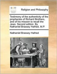 Testimony of the authenticity of the prophecies of Richard Brothers, and of his mission to recall the Jews. Second edition. By Nathaniel Brassey Halhed, M.P.