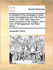 A narrative of the campaign in India, which terminated the war with Tippoo Sultan, in 1792. With maps and plans illustrative of the subject, and a view of Seringapatam. By Major Dirom, ... - Alexander Dirom