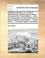 Syllabaire fran ois, or, a French spelling book; containing the names and use of the French letters, ... Also, an introduction to French grammar, by way of question and answer, ... By Mr. Porny ... The fourth edition, corrected. - Mr. Porny
