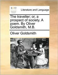 The traveller; or, a prospect of society. A poem. By Oliver Goldsmith, M.B.