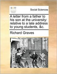 A letter from a father to his son at the university: relative to a late address to young students, & c. - Richard Graves