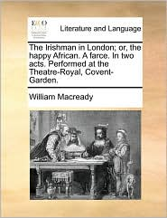 The Irishman in London; or, the happy African. A farce. In two acts. Performed at the Theatre-Royal, Covent-Garden. - William Macready