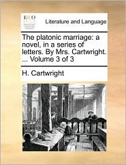 The platonic marriage: a novel, in a series of letters. By Mrs. Cartwright. ... Volume 3 of 3 - H. Cartwright