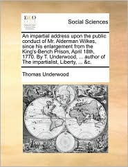 An impartial address upon the public conduct of Mr. Alderman Wilkes, since his enlargement from the King's-Bench Prison, April 18th, 1770. By T. Underwood, ... author of The impartialist, Liberty, ... &c. - Thomas Underwood