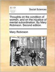 Thoughts on the condition of women, and on the injustice of mental subordination. By Mary Robinson. Second edition. - Mary Robinson