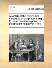 A sketch of the parties and measures of the present reign, to the accession to power of the present ministry in 1784. - See Notes Multiple Contributors