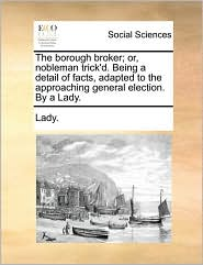 The borough broker; or, nobleman trick'd. Being a detail of facts, adapted to the approaching general election. By a Lady. - Lady.