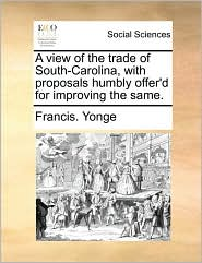 A view of the trade of South-Carolina, with proposals humbly offer'd for improving the same. - Francis. Yonge